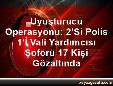 Uyuşturucu Operasyonu: 2'Si Polis, 1'İ Vali Yardımcısı Şoförü 17 Kişi Gözaltında