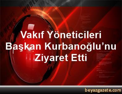 Vakıf Yöneticileri Başkan Kurbanoğlu'nu Ziyaret Etti
