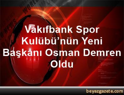 Vakıfbank Spor Kulübü'nün Yeni Başkanı Osman Demren Oldu