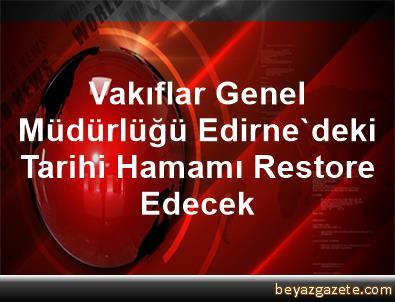 Vakıflar Genel Müdürlüğü Edirne'deki Tarihi Hamamı Restore Edecek