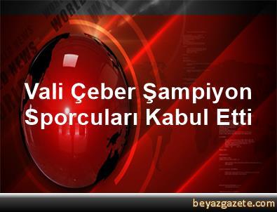 Vali Çeber Şampiyon Sporcuları Kabul Etti