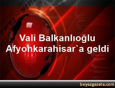 Vali Balkanlıoğlu, Afyonkarahisar'a geldi