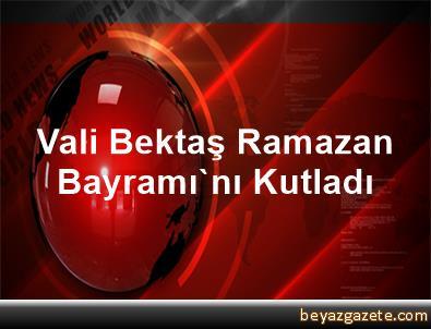 Vali Bektaş, Ramazan Bayramı'nı Kutladı