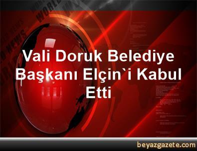 Vali Doruk, Belediye Başkanı Elçin'i Kabul Etti