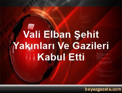 Vali Elban, Şehit Yakınları Ve Gazileri Kabul Etti