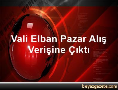 Vali Elban Pazar Alış Verişine Çıktı