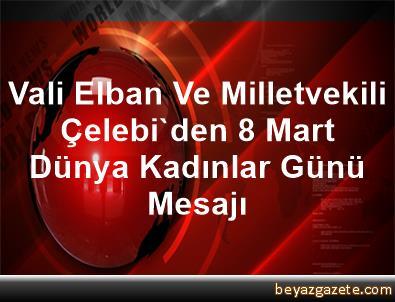 Vali Elban Ve Milletvekili Çelebi'den 8 Mart Dünya Kadınlar Günü Mesajı