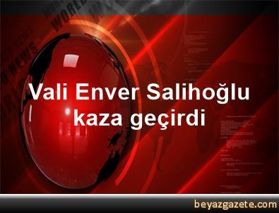 Vali Enver Salihoğlu kaza geçirdi