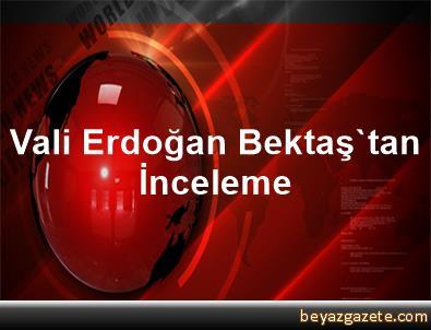 Vali Erdoğan Bektaş'tan İnceleme
