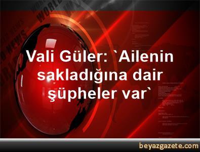 Vali Güler: 'Ailenin sakladığına dair şüpheler var'