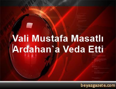 Vali Mustafa Masatlı, Ardahan'a Veda Etti
