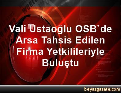 Vali Ustaoğlu, OSB'de Arsa Tahsis Edilen Firma Yetkilileriyle Buluştu