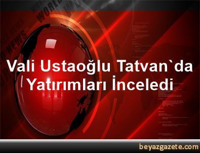 Vali Ustaoğlu, Tatvan'da Yatırımları İnceledi