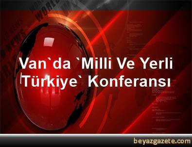 Van'da 'Milli Ve Yerli Türkiye' Konferansı