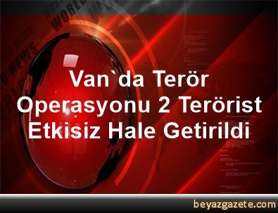 Van'da Terör Operasyonu, 2 Terörist Etkisiz Hale Getirildi