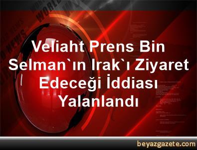 Veliaht Prens Bin Selman'ın Irak'ı Ziyaret Edeceği İddiası Yalanlandı