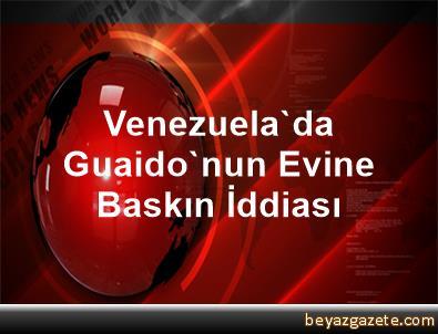 Venezuela'da Guaido'nun Evine Baskın İddiası