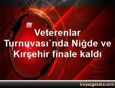 Veterenlar Turnuvası'nda Niğde ve Kırşehir finale kaldı