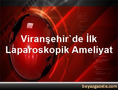 Viranşehir'de İlk Laparoskopik Ameliyat