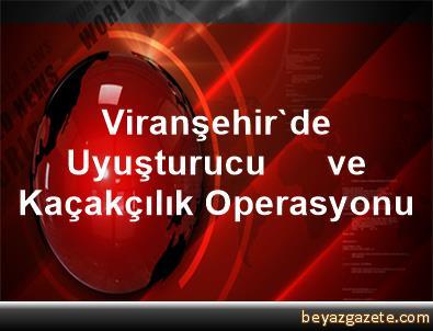 Viranşehir'de Uyuşturucu      ve Kaçakçılık Operasyonu