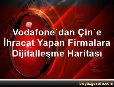 Vodafone'dan Çin'e İhracat Yapan Firmalara Dijitalleşme Haritası