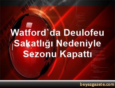 Watford'da Deulofeu Sakatlığı Nedeniyle Sezonu Kapattı