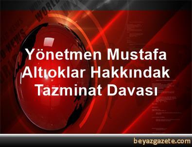 Yönetmen Mustafa Altıoklar Hakkındak Tazminat Davası
