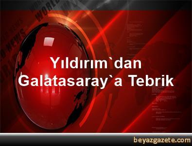 Yıldırım'dan, Galatasaray'a Tebrik