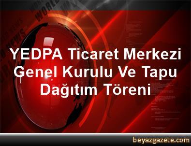 YEDPA Ticaret Merkezi Genel Kurulu Ve Tapu Dağıtım Töreni