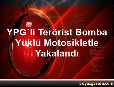 YPG'li Terörist Bomba Yüklü Motosikletle Yakalandı