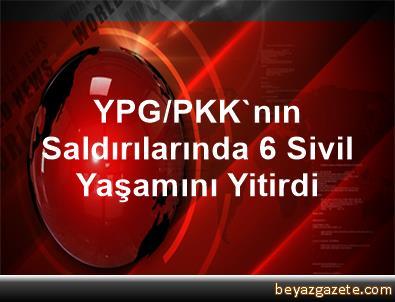 YPG/PKK'nın Saldırılarında 6 Sivil Yaşamını Yitirdi