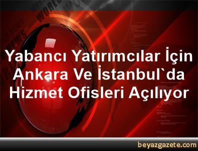Yabancı Yatırımcılar İçin Ankara Ve İstanbul'da Hizmet Ofisleri Açılıyor