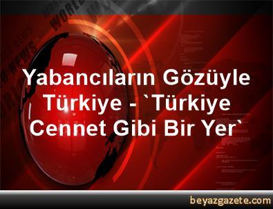 Yabancıların Gözüyle Türkiye - 'Türkiye Cennet Gibi Bir Yer'