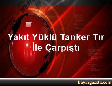 Yakıt Yüklü Tanker Tır İle Çarpıştı