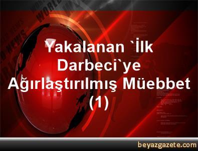 Yakalanan 'İlk Darbeci'ye Ağırlaştırılmış Müebbet (1)