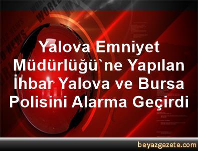 Yalova Emniyet Müdürlüğü'ne Yapılan İhbar, Yalova ve Bursa      Polisini Alarma Geçirdi