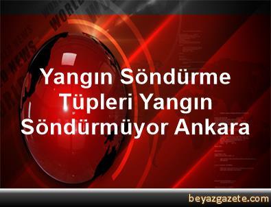 Yangın Söndürme Tüpleri Yangın Söndürmüyor Ankara