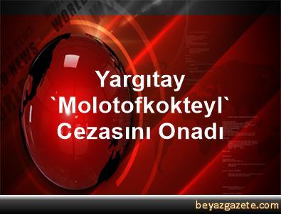 Yargıtay 'Molotofkokteyl' Cezasını Onadı
