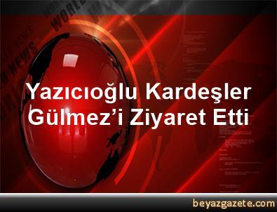 Yazıcıoğlu Kardeşler, Gülmez'i Ziyaret Etti
