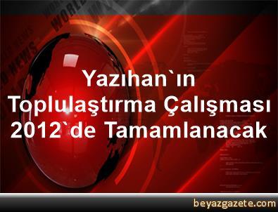 Yazıhan'ın Toplulaştırma Çalışması 2012'de Tamamlanacak