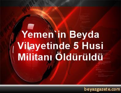 Yemen'in Beyda Vilayetinde 5 Husi Militanı Öldürüldü