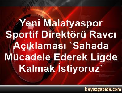 Yeni Malatyaspor Sportif Direktörü Ravcı Açıklaması 'Sahada Mücadele Ederek Ligde Kalmak İstiyoruz'