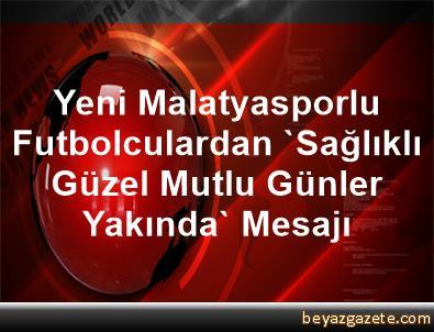 Yeni Malatyasporlu Futbolculardan 'Sağlıklı Güzel, Mutlu Günler Yakında' Mesajı