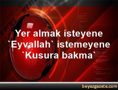 Yer almak isteyene 'Eyvallah', istemeyene 'Kusura bakma'