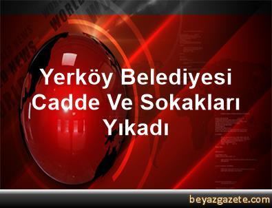 Yerköy Belediyesi Cadde Ve Sokakları Yıkadı