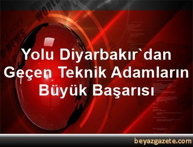 Yolu Diyarbakır'dan Geçen Teknik Adamların Büyük Başarısı