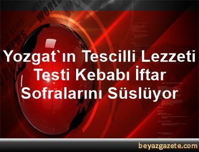 Yozgat'ın Tescilli Lezzeti Testi Kebabı İftar Sofralarını Süslüyor
