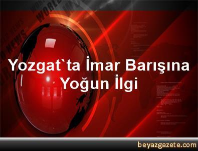 Yozgat'ta İmar Barışına Yoğun İlgi