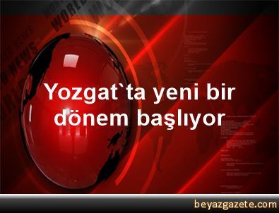 Yozgat'ta yeni bir dönem başlıyor