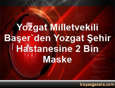Yozgat Milletvekili Başer'den Yozgat Şehir Hastanesine 2 Bin Maske